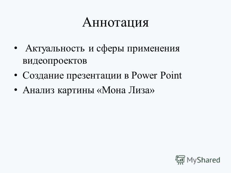 Аннотация Актуальность и сферы применения видеопроектов Создание презентации в Power Point Анализ картины «Мона Лиза»