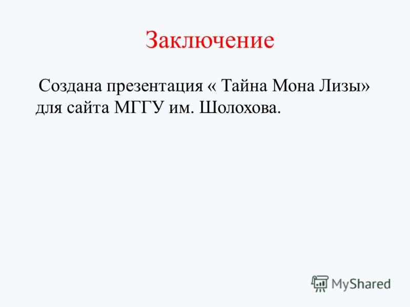 Заключение Создана презентация « Тайна Мона Лизы» для сайта МГГУ им. Шолохова.