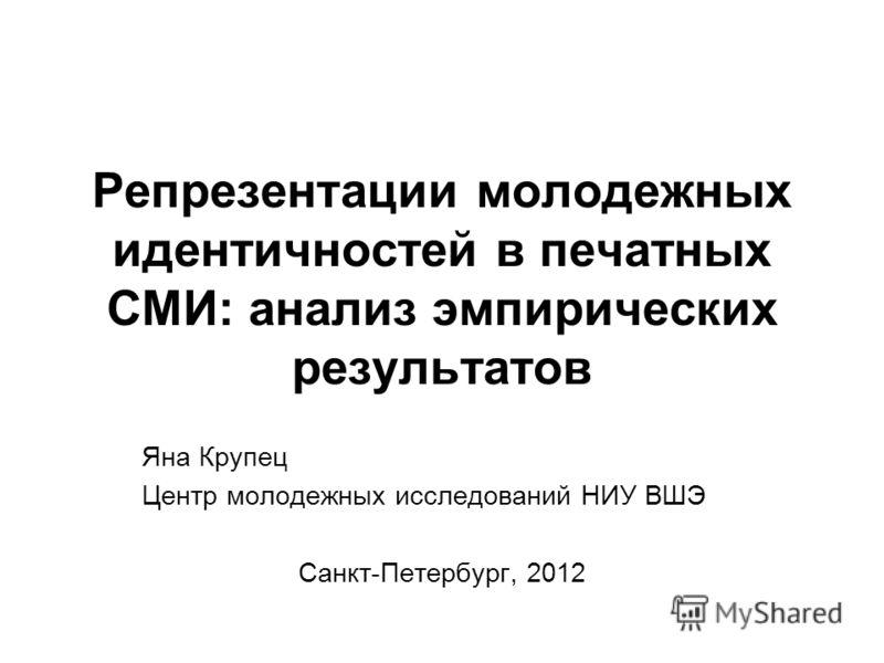 Репрезентации молодежных идентичностей в печатных СМИ: анализ эмпирических результатов Яна Крупец Центр молодежных исследований НИУ ВШЭ Санкт-Петербург, 2012