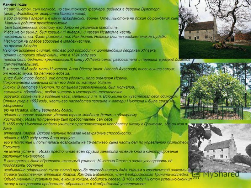 Ранние годы Исаак Ньютон, сын мелкого, но зажиточного фермера, родился в деревне Вулсторп (англ.. Woolsthorpe, графство Линкольншир),. в год смерти Галерея и в канун гражданской войны. Отец Ньютона не дожил до рождения сына. Мальчик родился преждевре