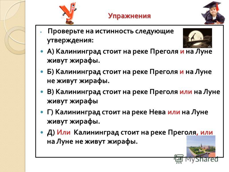 Упражнения Проверьте на истинность следующие утверждения : А ) Калининград стоит на реке Преголя и на Луне живут жирафы. Б ) Калининград стоит на реке Преголя и на Луне не живут жирафы. В ) Калининград стоит на реке Преголя или на Луне живут жирафы Г