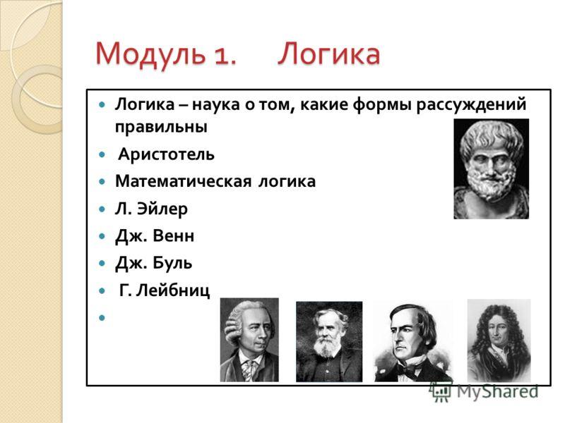 Модуль 1. Логика Логика – наука о том, какие формы рассуждений правильны Аристотель Математическая логика Л. Эйлер Дж. Венн Дж. Буль Г. Лейбниц