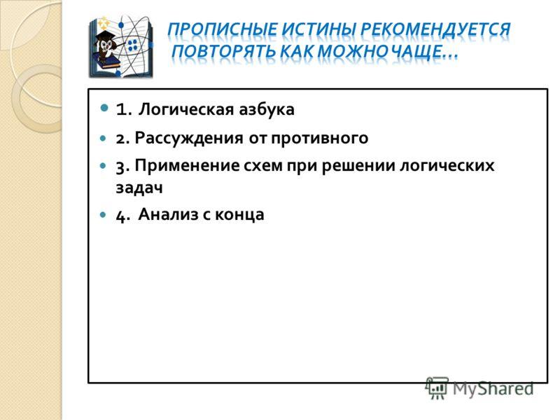 1. Логическая азбука 2. Рассуждения от противного 3. Применение схем при решении логических задач 4. Анализ с конца