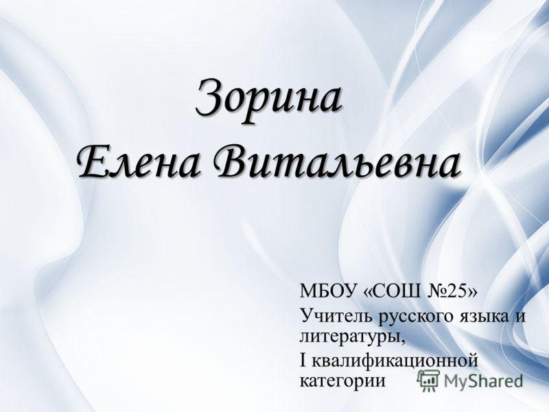 Зорина Елена Витальевна МБОУ «СОШ 25» Учитель русского языка и литературы, I квалификационной категории