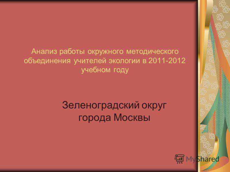 Анализ работы окружного методического объединения учителей экологии в 2011-2012 учебном году Зеленоградский округ города Москвы