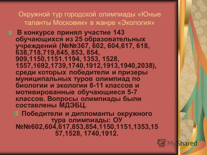 Окружной тур городской олимпиады «Юные таланты Московии» в жанре «Экология» В конкурсе принял участие 143 обучающихся из 25 образовательных учреждений (367, 602, 604,617, 618, 638,718,719,845, 853, 854, 909,1150,1151.1194, 1353, 1528, 1557,1692,1739,