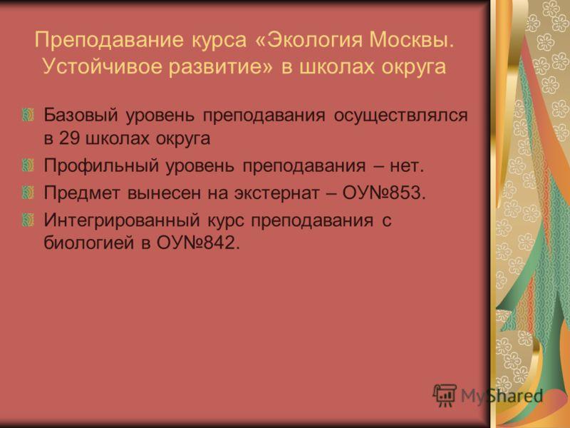 Преподавание курса «Экология Москвы. Устойчивое развитие» в школах округа Базовый уровень преподавания осуществлялся в 29 школах округа Профильный уровень преподавания – нет. Предмет вынесен на экстернат – ОУ853. Интегрированный курс преподавания с б