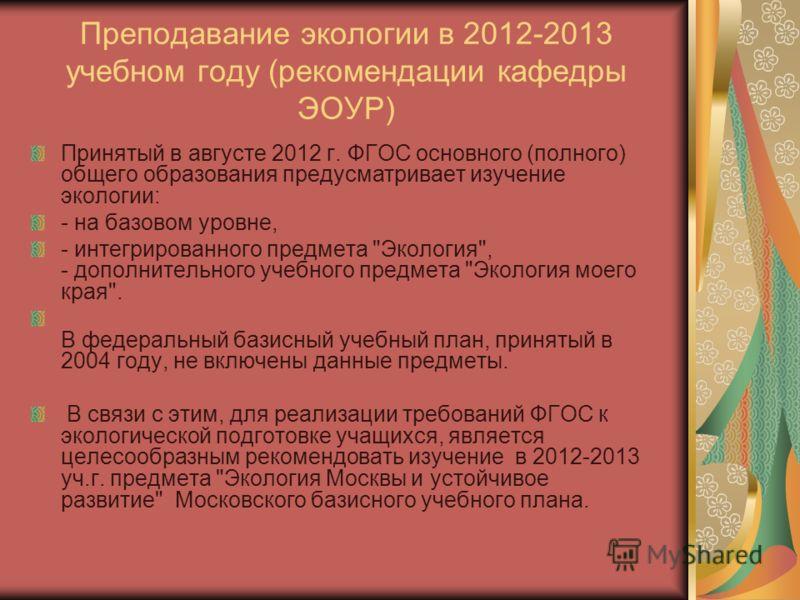 Преподавание экологии в 2012-2013 учебном году (рекомендации кафедры ЭОУР) Принятый в августе 2012 г. ФГОС основного (полного) общего образования предусматривает изучение экологии: - на базовом уровне, - интегрированного предмета