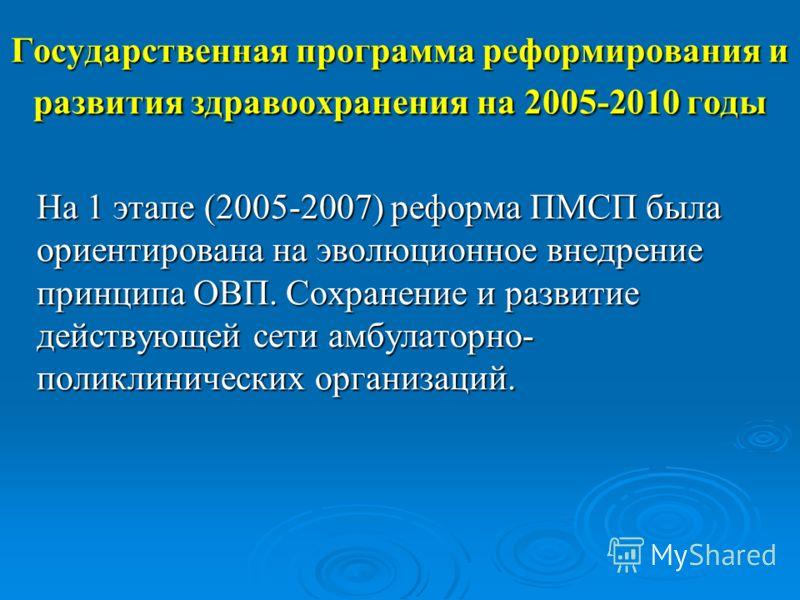 Государственная программа реформирования и развития здравоохранения на 2005-2010 годы На 1 этапе (2005-2007) реформа ПМСП была ориентирована на эволюционное внедрение принципа ОВП. Сохранение и развитие действующей сети амбулаторно- поликлинических о