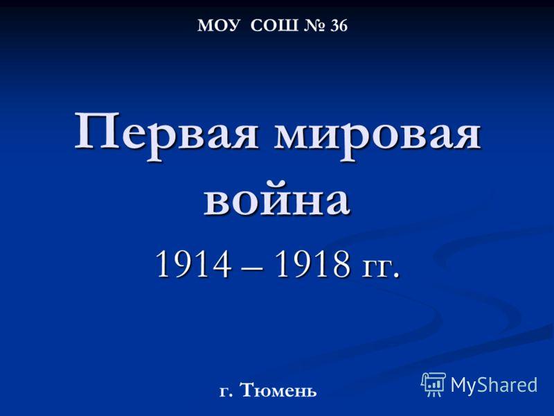 Первая мировая война 1914 – 1918 гг. МОУ СОШ 36 г. Тюмень