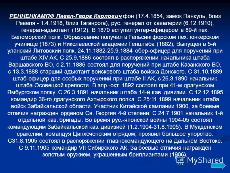 РЕННЕНКАМПФ Павел-Георг Карлович фон (17.4.1854, замок Панкуль, близ Ревеля - 1.4.1918, близ Таганрога), рус. генерал от кавалерии (6.12.1910), генерал-адъютант (1912). В 1870 вступил унтер-офицером в 89-й пех. Беломорский полк. Образование получил в