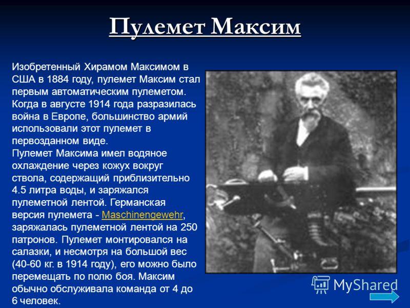 Пулемет Максим Изобретенный Хирамом Максимом в США в 1884 году, пулемет Максим стал первым автоматическим пулеметом. Когда в августе 1914 года разразилась война в Европе, большинство армий использовали этот пулемет в первозданном виде. Пулемет Максим