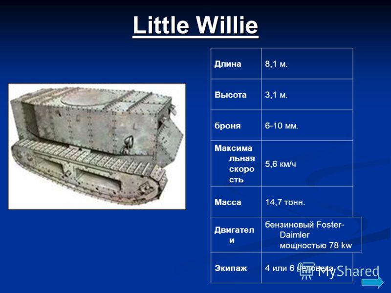 Little Willie Длина8,1 м. Высота3,1 м. броня6-10 мм. Максима льная скоро сть 5,6 км/ч Масса14,7 тонн. Двигател и бензиновый Foster- Daimler мощностью 78 kw Экипаж4 или 6 человека