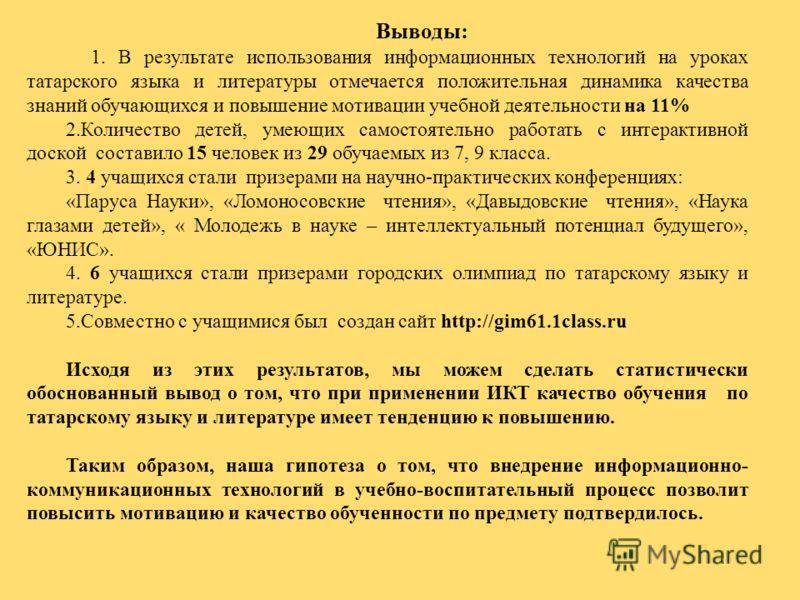 Выводы: 1. В результате использования информационных технологий на уроках татарского языка и литературы отмечается положительная динамика качества знаний обучающихся и повышение мотивации учебной деятельности на 11% 2.Количество детей, умеющих самост
