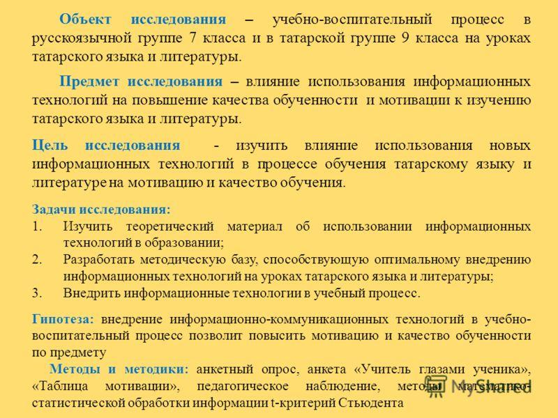 Объект исследования – учебно-воспитательный процесс в русскоязычной группе 7 класса и в татарской группе 9 класса на уроках татарского языка и литературы. Предмет исследования – влияние использования информационных технологий на повышение качества об
