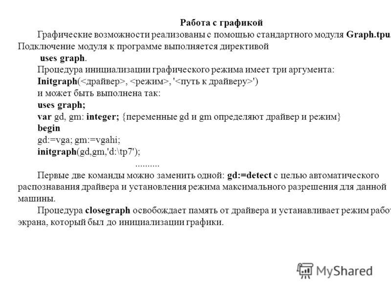 Работа с графикой Графические возможности реализованы с помощью стандартного модуля Graph.tpu. Подключение модуля к программе выполняется директивой uses graph. Процедура инициализации графического режима имеет три аргумента: Initgraph(,, ' ') и може