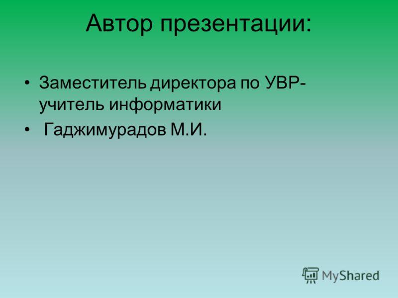 Автор презентации: Заместитель директора по УВР- учитель информатики Гаджимурадов М.И.