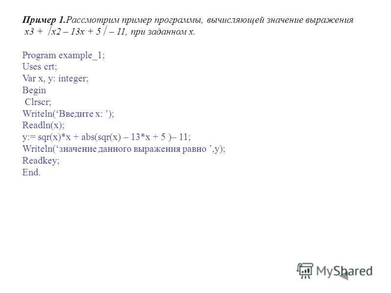 Пример 1.Рассмотрим пример программы, вычисляющей значение выражения x3 + x2 – 13x + 5 – 11, при заданном x. Program example_1; Uses crt; Var x, y: integer; Begin Clrscr; Writeln(Введите x: ); Readln(x); y:= sqr(x)*x + abs(sqr(x) – 13*x + 5 )– 11; Wr