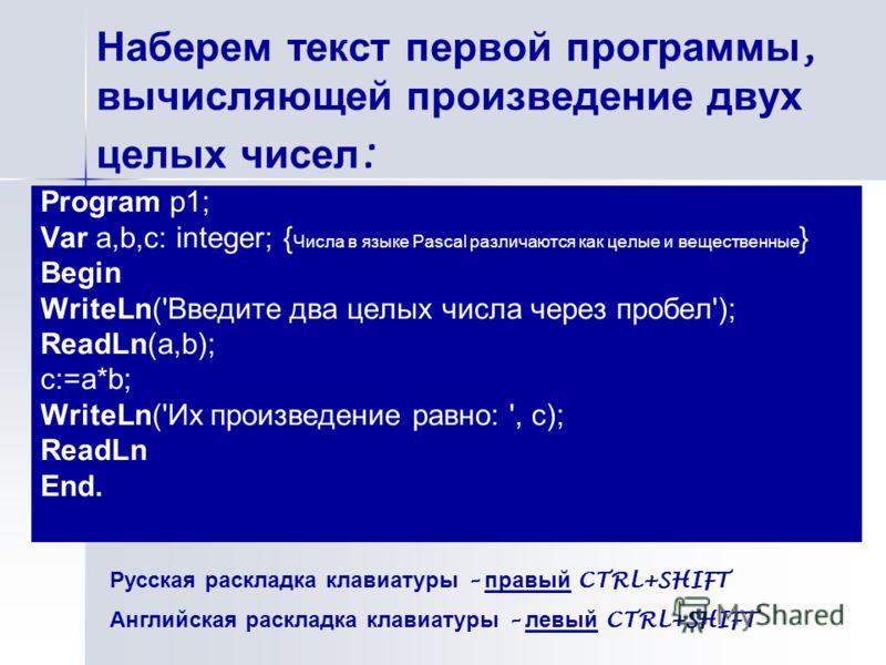 Наберем текст первой программы, вычисляющей произведение двух целых чисел : Program p1; Var a,b,с: integer; { Числа в языке Pascal различаются как целые и вещественные } Begin WriteLn('Введите два целых числа через пробел'); ReadLn(a,b); с:=a*b; Writ