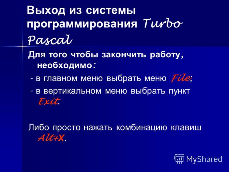 Выход из системы программирования Turbo Pascal Для того чтобы закончить работу, необходимо : - в главном меню выбрать меню File; - в вертикальном меню выбрать пункт Exit. Либо просто нажать комбинацию клавиш Alt+ Х.