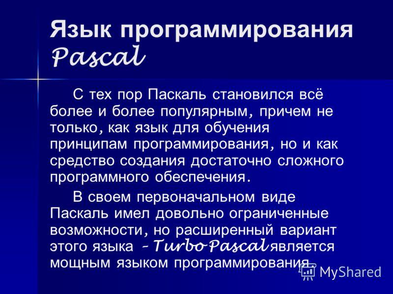 Язык программирования Pascal С тех пор Паскаль становился всё более и более популярным, причем не только, как язык для обучения принципам программирования, но и как средство создания достаточно сложного программного обеспечения. В своем первоначально