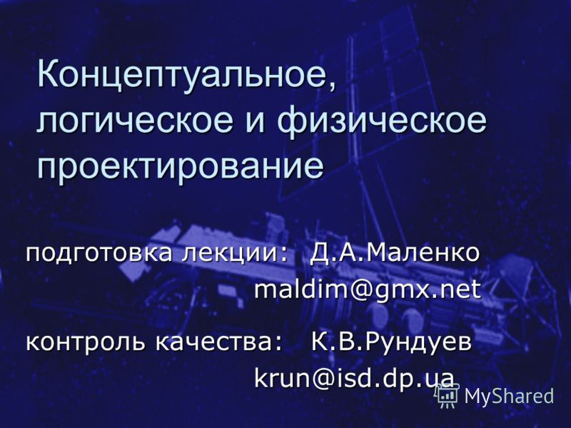Концептуальное, логическое и физическое проектирование подготовка лекции: Д.А.Маленко maldim@gmx.net контроль качества: К.В.Рундуев krun@isd.dp.ua