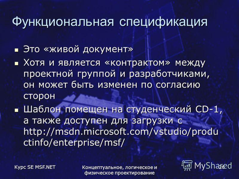 Курс SE MSF.NET Концептуальное, логическое и физическое проектирование 26 Функциональная спецификация Это «живой документ» Это «живой документ» Хотя и является «контрактом» между проектной группой и разработчиками, он может быть изменен по согласию с