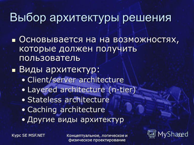 Курс SE MSF.NET Концептуальное, логическое и физическое проектирование 32 Выбор архитектуры решения Основывается на на возможностях, которые должен получить пользователь Основывается на на возможностях, которые должен получить пользователь Виды архит