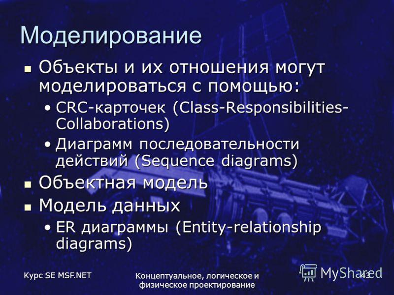 Курс SE MSF.NET Концептуальное, логическое и физическое проектирование 43 Моделирование Объекты и их отношения могут моделироваться с помощью: Объекты и их отношения могут моделироваться с помощью: CRC-карточек (Class-Responsibilities- Collaborations