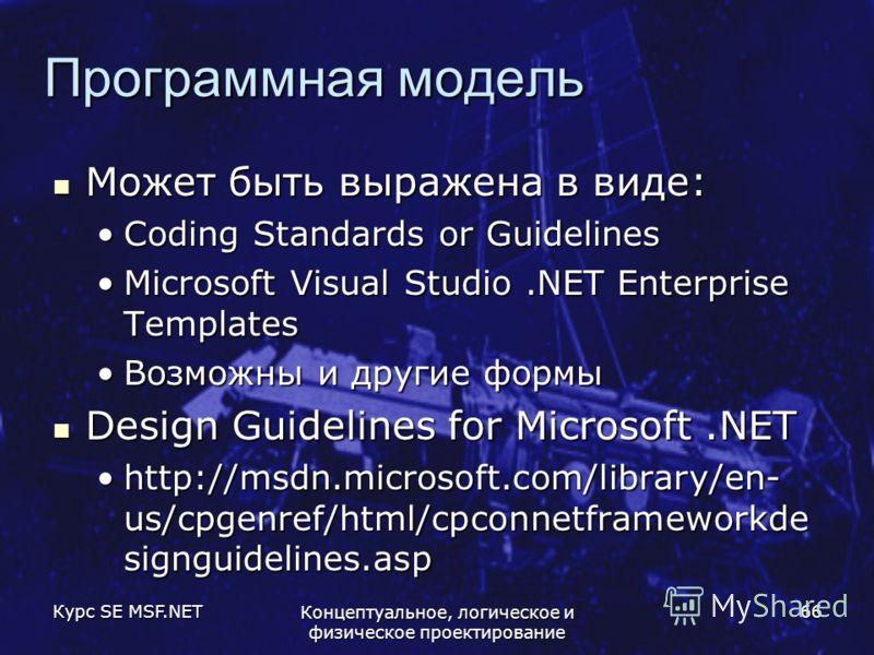 Курс SE MSF.NET Концептуальное, логическое и физическое проектирование 66 Программная модель Может быть выражена в виде: Может быть выражена в виде: Coding Standards or GuidelinesCoding Standards or Guidelines Microsoft Visual Studio.NET Enterprise T