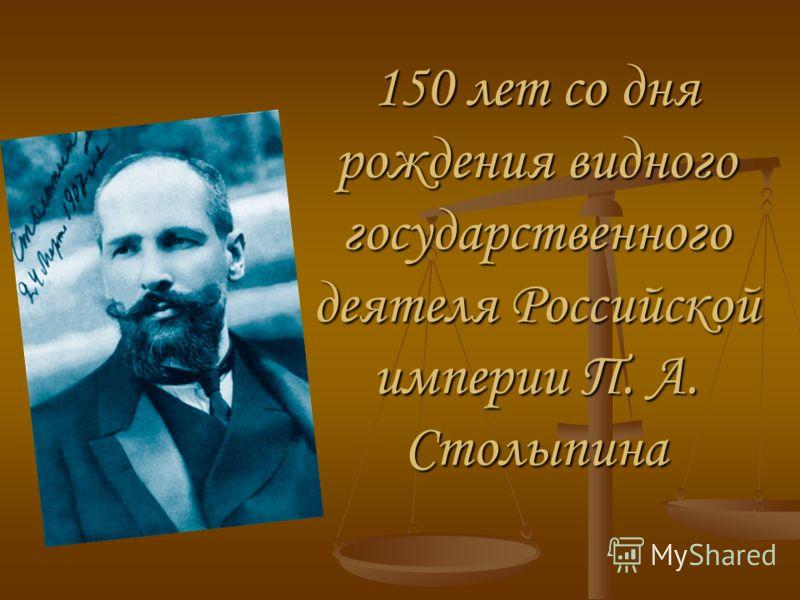 150 лет со дня рождения видного государственного деятеля Российской империи П. А. Столыпина
