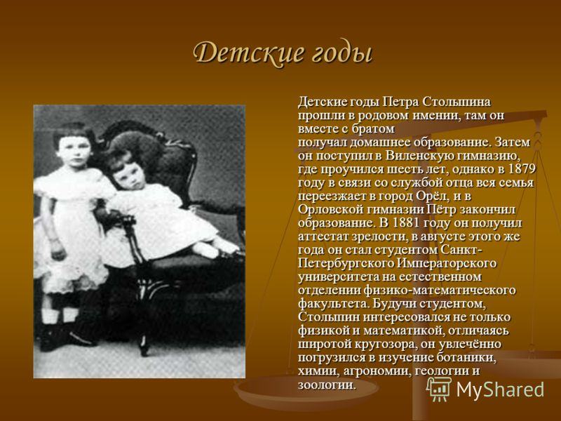 Детские годы Детские годы Петра Столыпина прошли в родовом имении, там он вместе с братом получал домашнее образование. Затем он поступил в Виленскую гимназию, где проучился шесть лет, однако в 1879 году в связи со службой отца вся семья переезжает в
