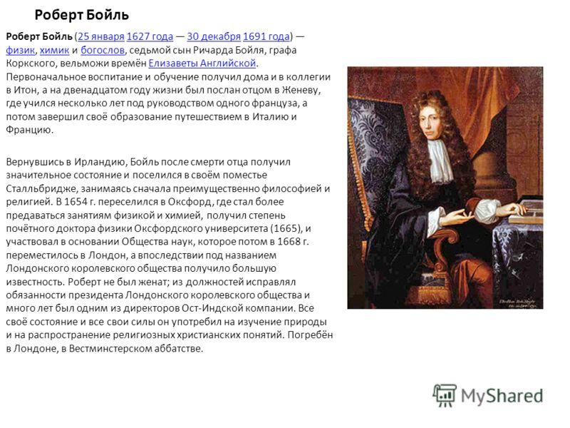 Роберт Бойль Роберт Бойль (25 января 1627 года 30 декабря 1691 года) физик, химик и богослов, седьмой сын Ричарда Бойля, графа Коркского, вельможи времён Елизаветы Английской. Первоначальное воспитание и обучение получил дома и в коллегии в Итон, а н