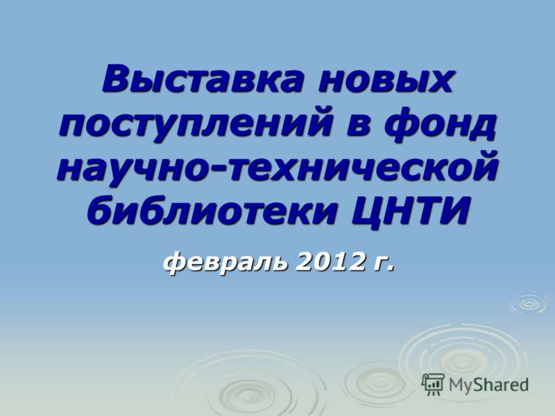 Выставка новых поступлений в фонд научно-технической библиотеки ЦНТИ февраль 2012 г.