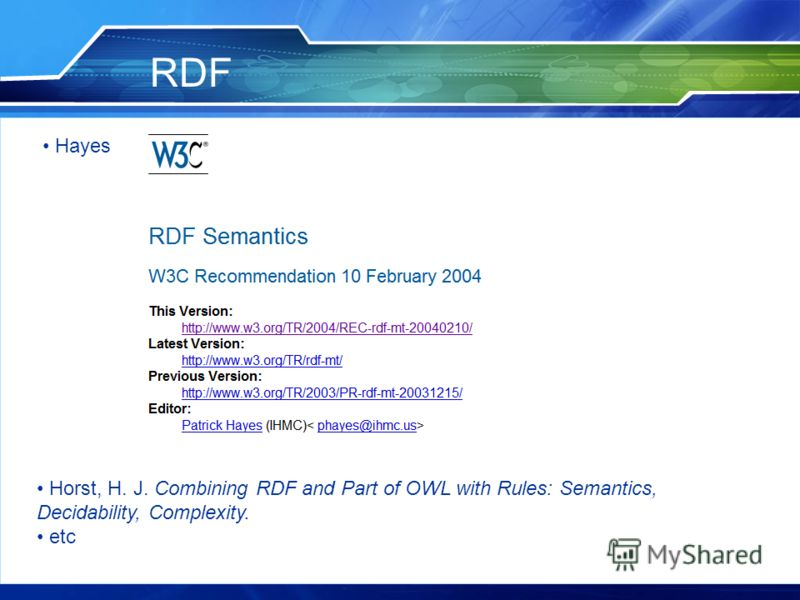 RDF Horst, H. J. Combining RDF and Part of OWL with Rules: Semantics, Decidability, Complexity. etc Hayes