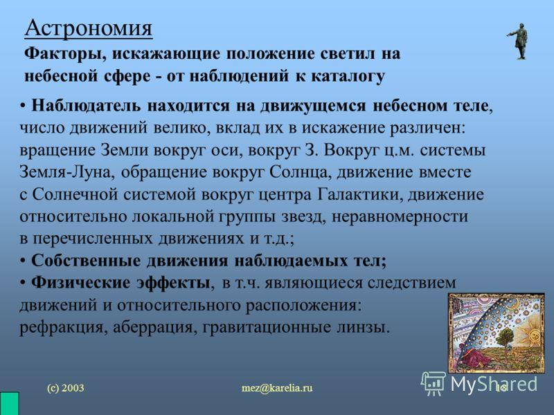 (с) 2003mez@karelia.ru18 Астрономия Факторы, искажающие положение светил на небесной сфере - от наблюдений к каталогу Наблюдатель находится на движущемся небесном теле, число движений велико, вклад их в искажение различен: вращение Земли вокруг оси,