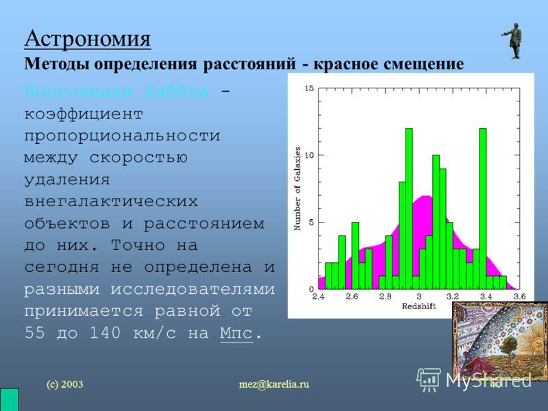 (с) 2003mez@karelia.ru40 Астрономия Методы определения расстояний - красное смещение Постоянная Хаббла - коэффициент пропорциональности между скоростью удаления внегалактических объектов и расстоянием до них. Точно на сегодня не определена и разными