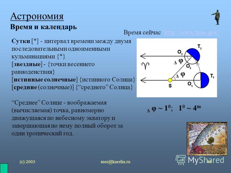 (с) 2003mez@karelia.ru44 Астрономия Время и календарь Время сейчас http://www.time.gov/http://www.time.gov/ Сутки [*] - интервал времени между двумя последовательными одноименными кульминациями {*} [звездные] - {точки весеннего равноденствия} [истинн