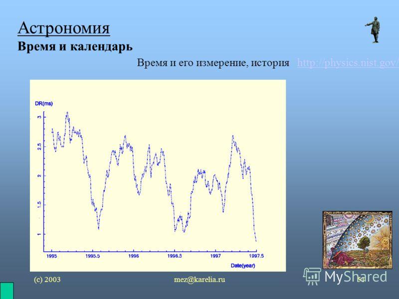 (с) 2003mez@karelia.ru51 Астрономия Время и календарь Время и его измерение, история http://physics.nist.gov/http://physics.nist.gov/