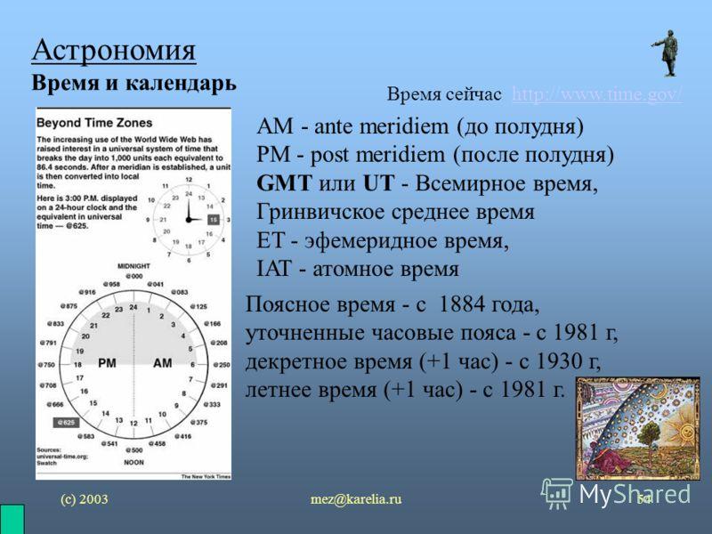 (с) 2003mez@karelia.ru54 Астрономия Время и календарь Время сейчас http://www.time.gov/http://www.time.gov/ AM - ante meridiem (до полудня) PM - post meridiem (после полудня) GMT или UT - Всемирное время, Гринвичское среднее время ET - эфемеридное вр