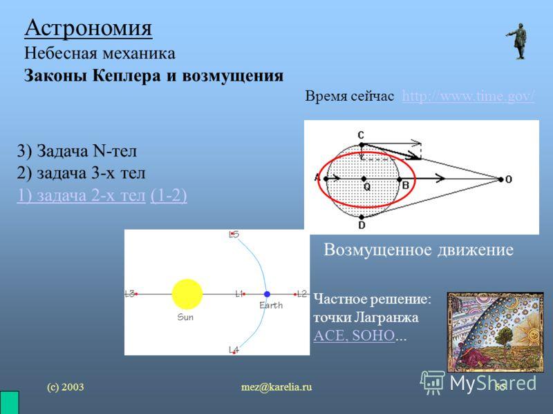 (с) 2003mez@karelia.ru55 Астрономия Небесная механика Законы Кеплера и возмущения Время сейчас http://www.time.gov/http://www.time.gov/ 3) Задача N-тел 2) задача 3-х тел 1) задача 2-х тел1) задача 2-х тел (1-2)(1-2) Возмущенное движение Частное решен