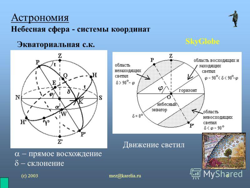 (с) 2003mez@karelia.ru8 Астрономия Небесная сфера - системы координат SkyGlobe Экваториальная с.к. прямое восхождение склонение Движение светил