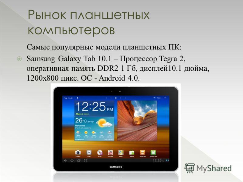 Самые популярные модели планшетных ПК: Samsung Galaxy Tab 10.1 – Процессор Tegra 2, оперативная память DDR2 1 Гб, дисплей10.1 дюйма, 1200х800 пикс. ОС - Android 4.0. Рынок планшетных компьютеров