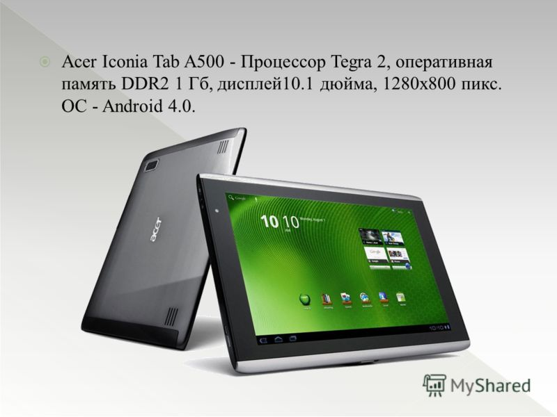 Acer Iconia Tab A500 - Процессор Tegra 2, оперативная память DDR2 1 Гб, дисплей10.1 дюйма, 1280х800 пикс. ОС - Android 4.0.