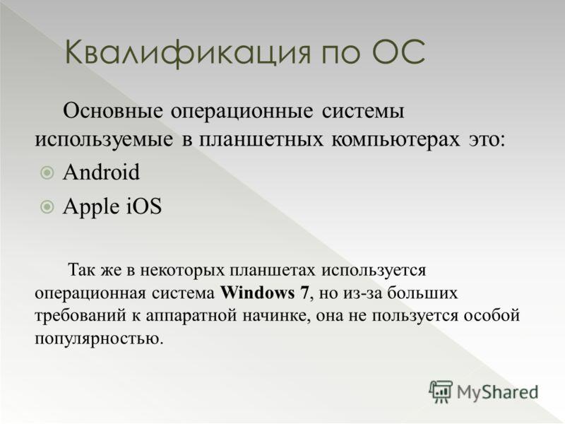 Основные операционные системы используемые в планшетных компьютерах это: Android Apple iOS Так же в некоторых планшетах используется операционная система Windows 7, но из-за больших требований к аппаратной начинке, она не пользуется особой популярнос