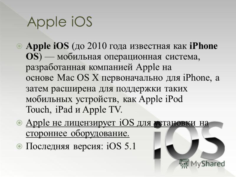 Apple iOS Apple iOS (до 2010 года известная как iPhone OS) мобильная операционная система, разработанная компанией Apple на основе Mac OS X первоначально для iPhone, а затем расширена для поддержки таких мобильных устройств, как Apple iPod Touch, iPa