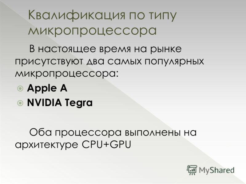 В настоящее время на рынке присутствуют два самых популярных микропроцессора: Apple A NVIDIA Tegra Оба процессора выполнены на архитектуре CPU+GPU Квалификация по типу микропроцессора