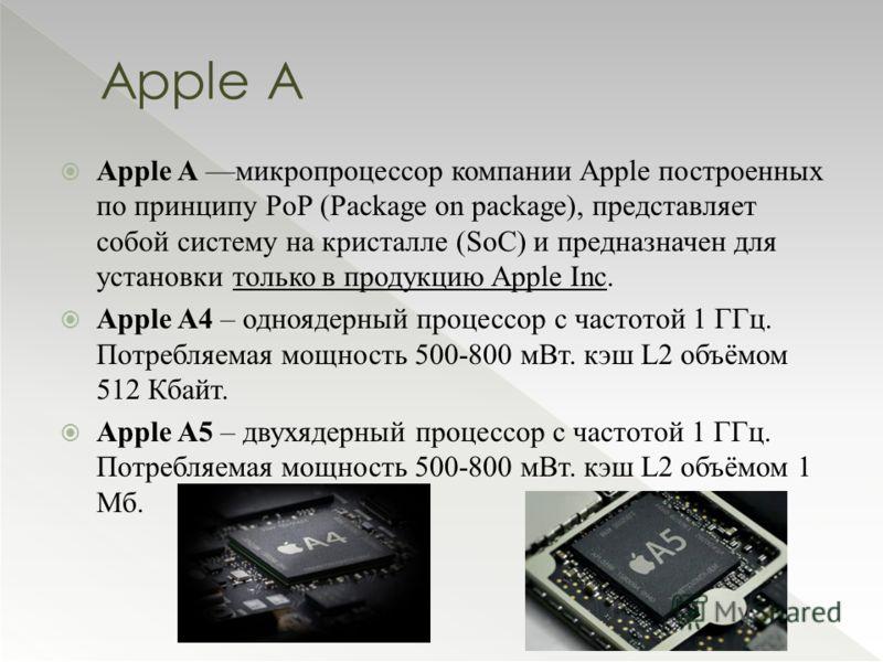 Apple A микропроцессор компании Apple построенных по принципу PoP (Package on package), представляет собой систему на кристалле (SoC) и предназначен для установки только в продукцию Apple Inc. Apple A4 – одноядерный процессор с частотой 1 ГГц. Потреб