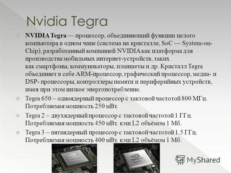 NVIDIA Tegra процессор, объединяющий функции целого компьютера в одном чипе (система на кристалле, SoC System-on- Chip), разработанный компанией NVIDIA как платформа для производства мобильных интернет-устройств, таких как смартфоны, коммуникаторы, п