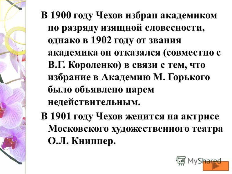В 1900 году Чехов избран академиком по разряду изящной словесности, однако в 1902 году от звания академика он отказался (совместно с В.Г. Короленко) в связи с тем, что избрание в Академию М. Горького было объявлено царем недействительным. В 1901 году